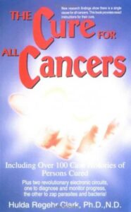 The Cure for All Cancers: Including over 100 Case Histories of Persons Cured Dr Hulda Clatk